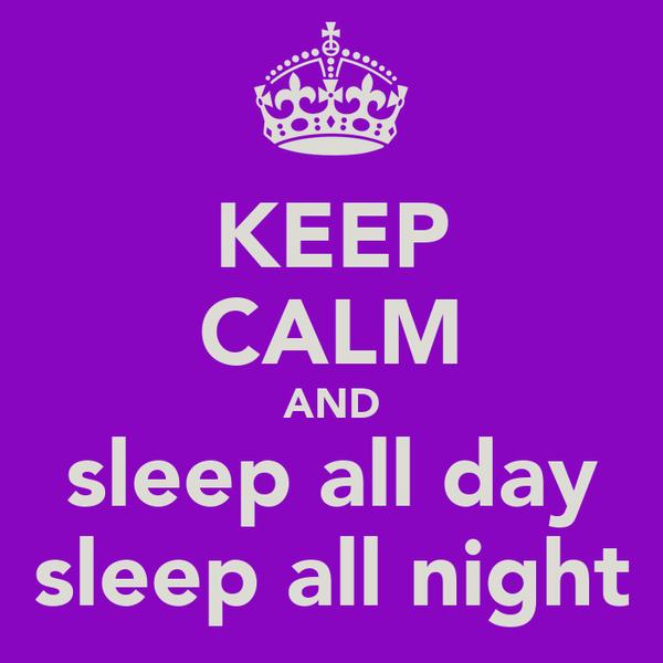 KEEP CALM AND sleep all day sleep all night