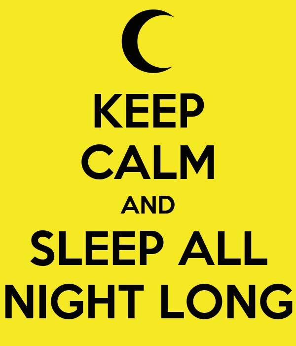 KEEP CALM AND SLEEP ALL NIGHT LONG
