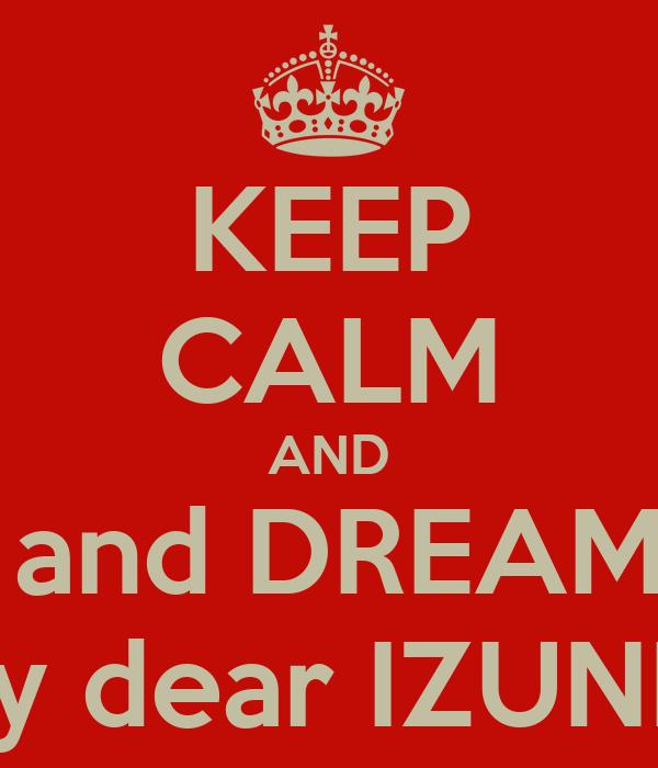 KEEP CALM AND SLEEP and DREAM WELL my dear IZUNIA