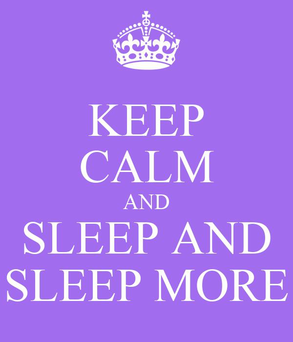KEEP CALM AND SLEEP AND SLEEP MORE