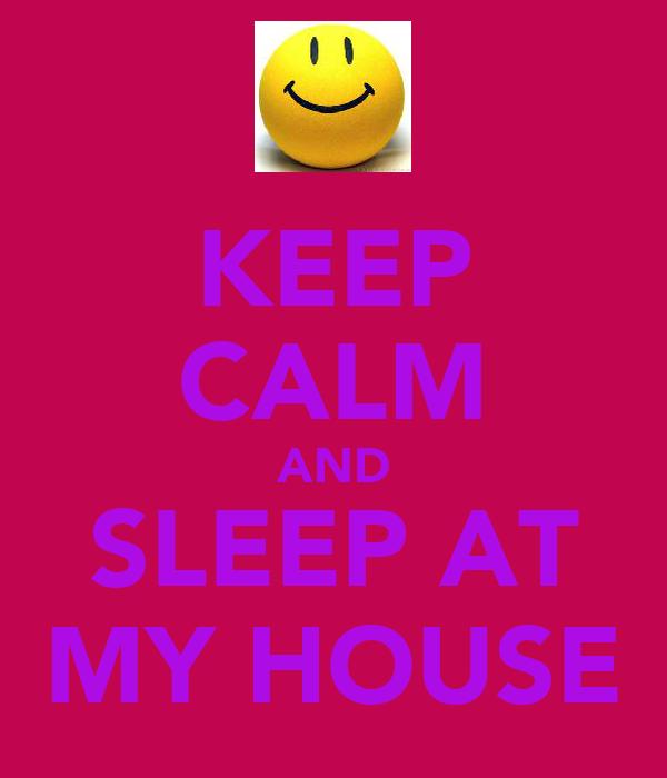 KEEP CALM AND SLEEP AT MY HOUSE