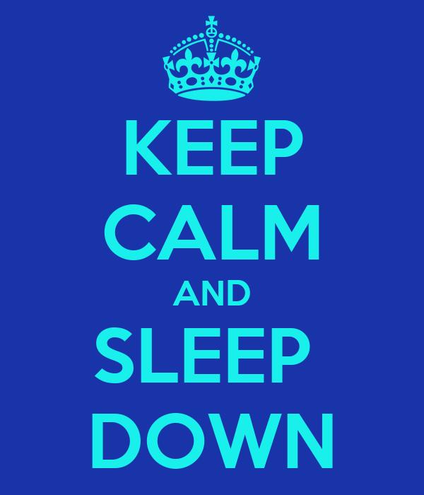 KEEP CALM AND SLEEP  DOWN