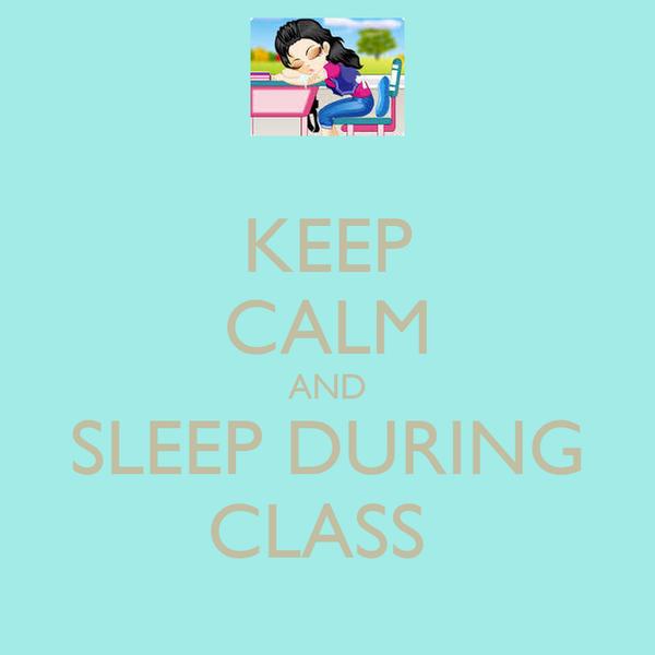 KEEP CALM AND SLEEP DURING CLASS