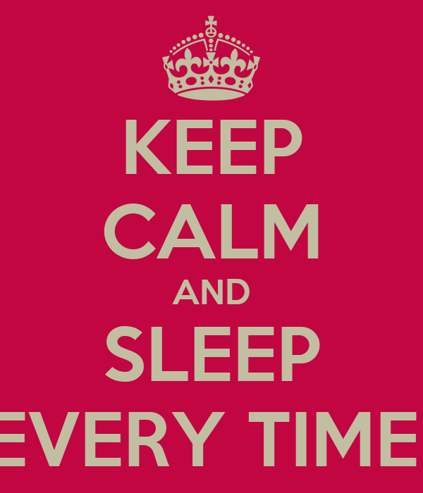 KEEP CALM AND SLEEP EVERY TIME