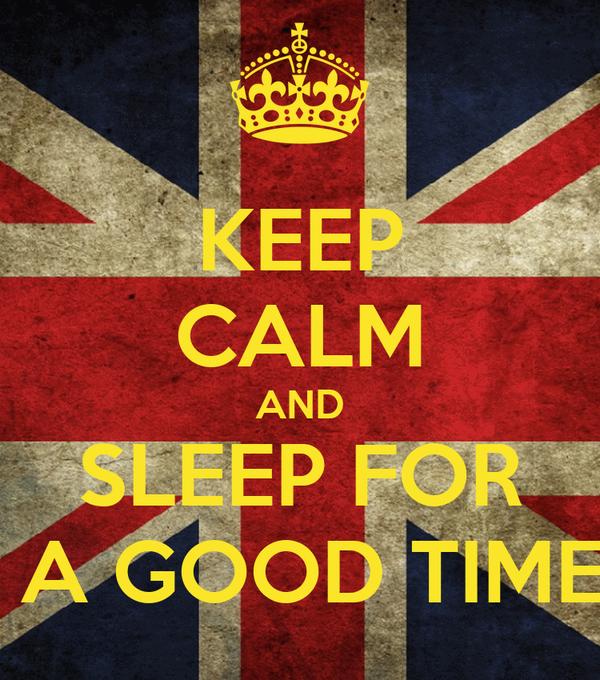 KEEP CALM AND SLEEP FOR  A GOOD TIME