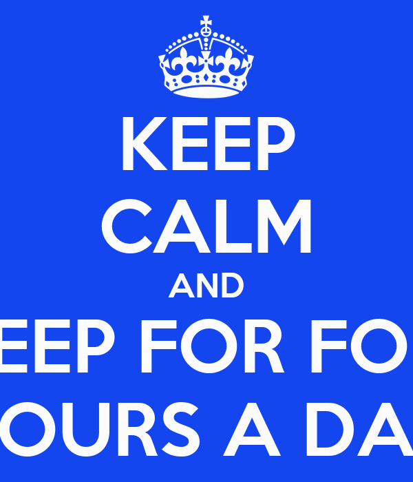KEEP CALM AND SLEEP FOR FOUR HOURS A DAY