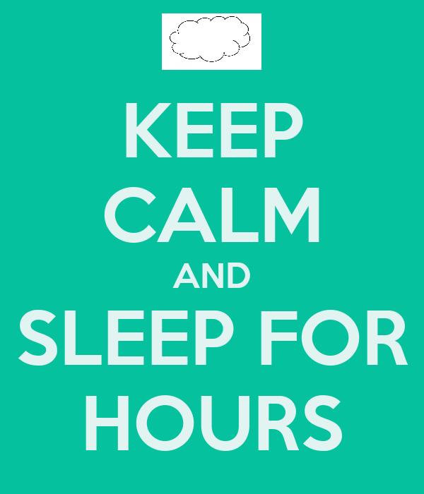 KEEP CALM AND SLEEP FOR HOURS