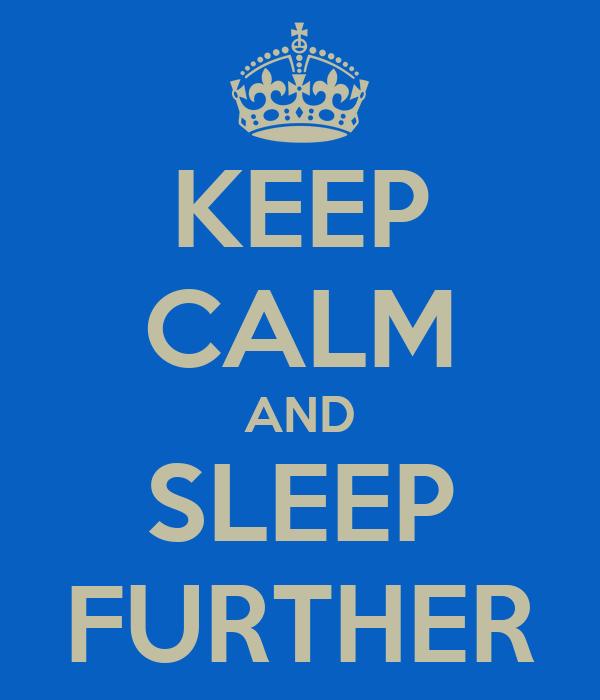 KEEP CALM AND SLEEP FURTHER