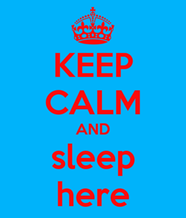 KEEP CALM AND sleep here