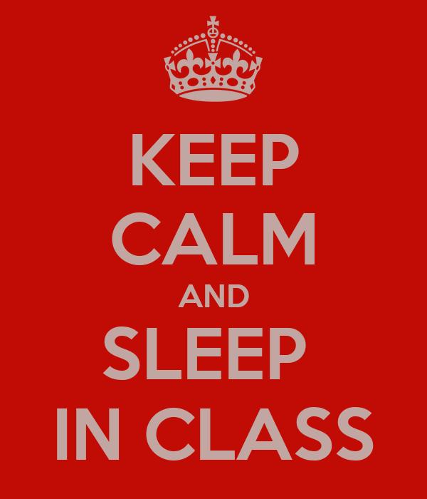 KEEP CALM AND SLEEP  IN CLASS