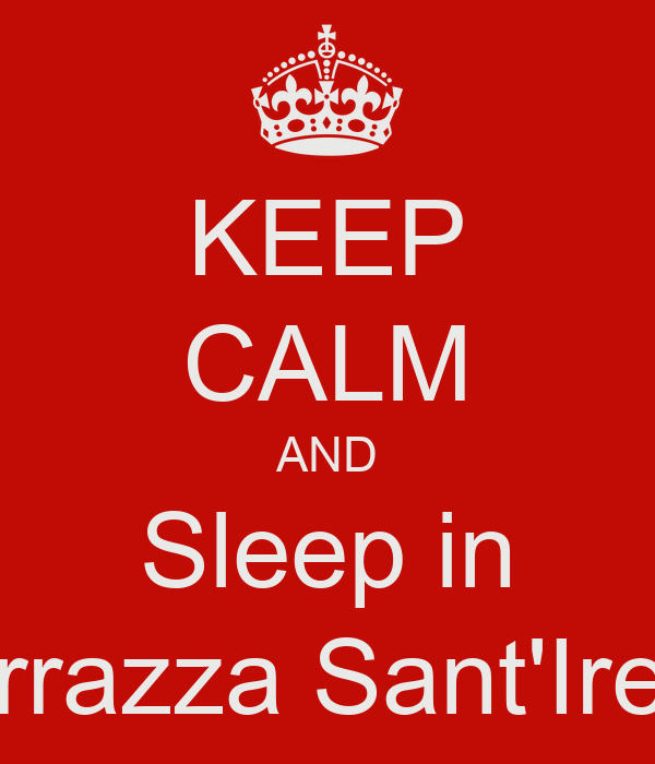 KEEP CALM AND Sleep in Terrazza Sant'Irene
