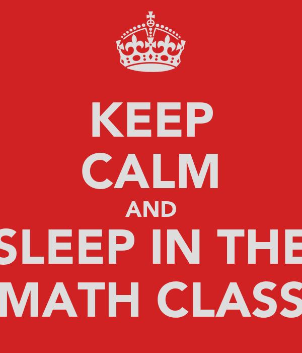 KEEP CALM AND SLEEP IN THE MATH CLASS