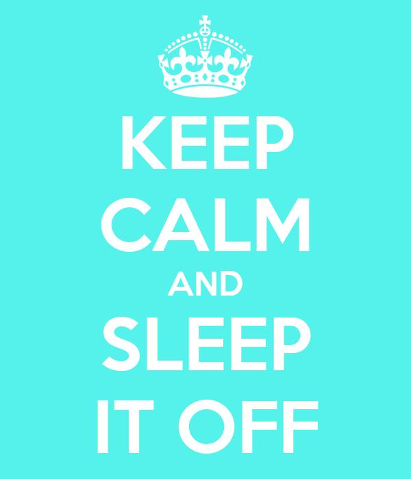 KEEP CALM AND SLEEP IT OFF