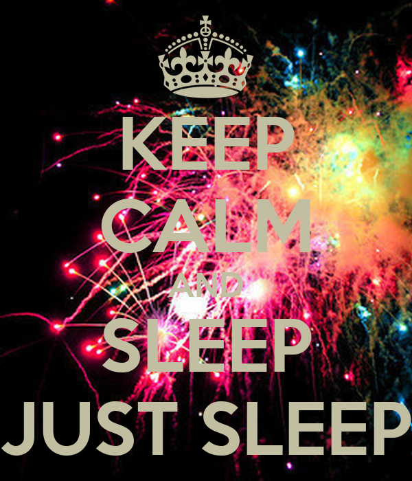 KEEP CALM AND SLEEP JUST SLEEP
