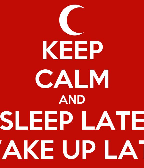 KEEP CALM AND SLEEP LATE WAKE UP LATE