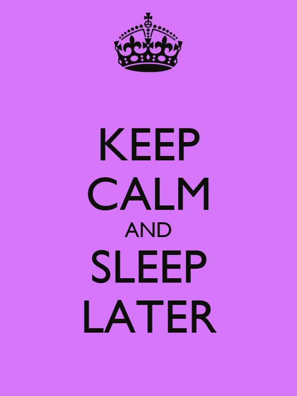 KEEP CALM AND SLEEP LATER