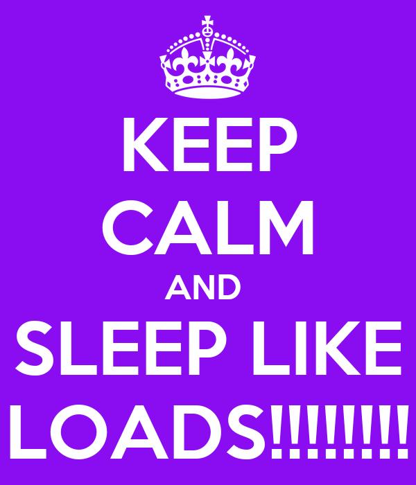 KEEP CALM AND  SLEEP LIKE LOADS!!!!!!!!