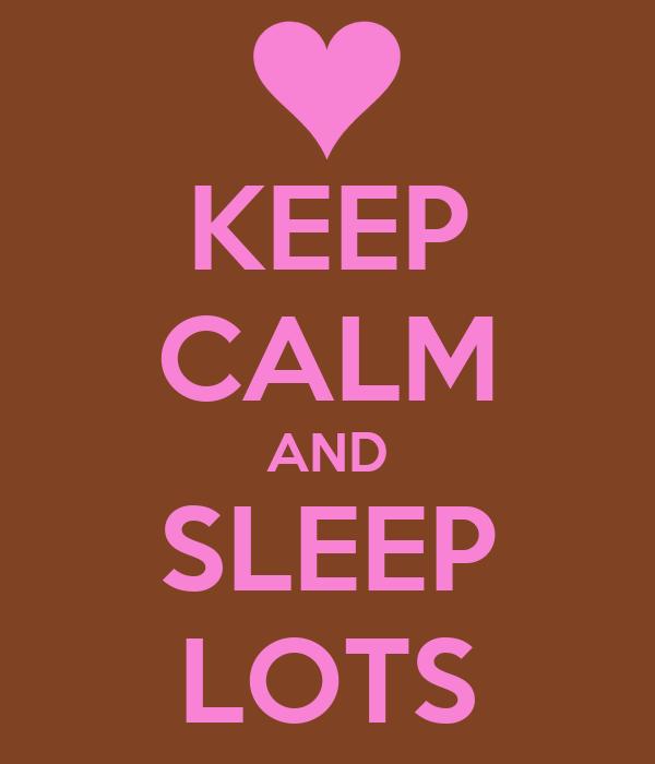 KEEP CALM AND SLEEP LOTS