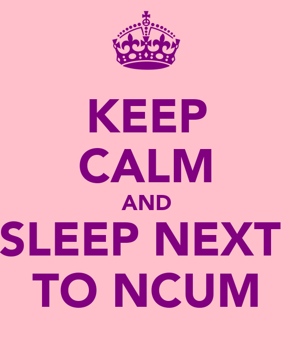 KEEP CALM AND SLEEP NEXT  TO NCUM