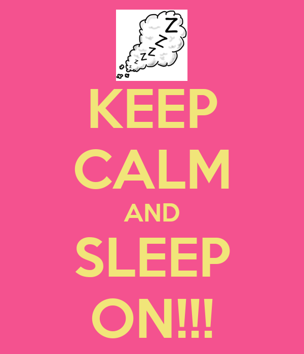 KEEP CALM AND SLEEP ON!!!
