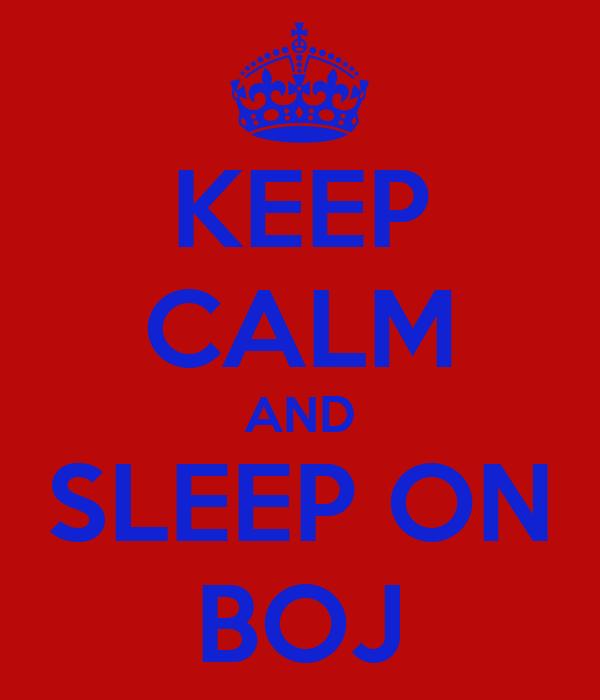 KEEP CALM AND SLEEP ON BOJ