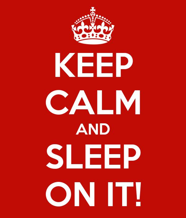KEEP CALM AND SLEEP ON IT!