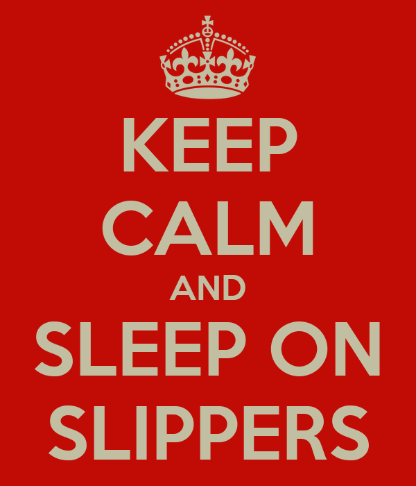 KEEP CALM AND SLEEP ON SLIPPERS