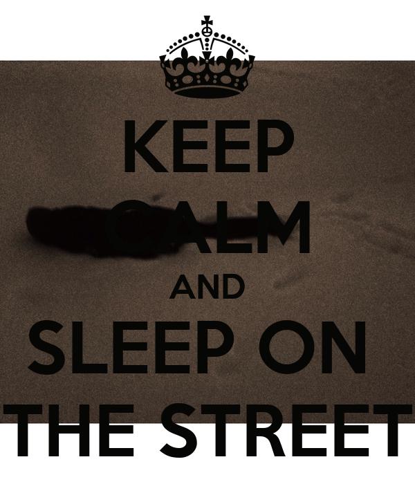 KEEP CALM AND SLEEP ON  THE STREET