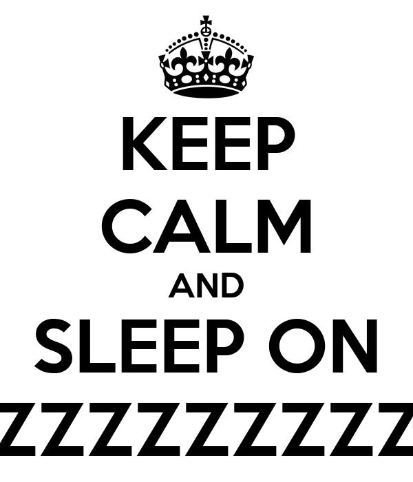 KEEP CALM AND SLEEP ON ZZZZZZZZZ