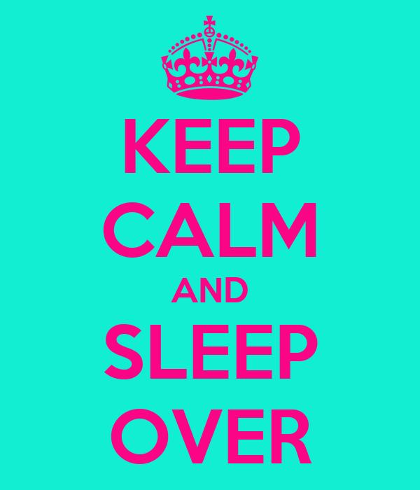 KEEP CALM AND SLEEP OVER