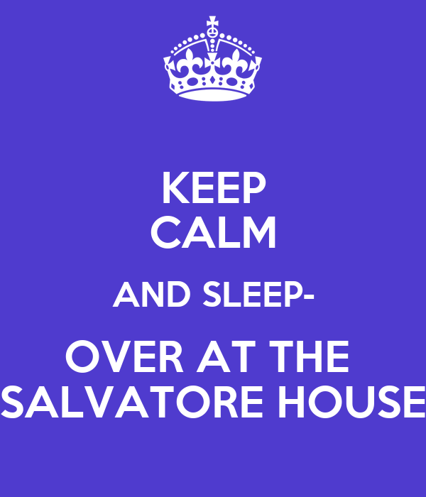 KEEP CALM AND SLEEP- OVER AT THE  SALVATORE HOUSE