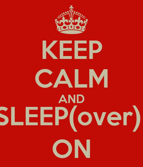 KEEP CALM AND SLEEP(over)  ON