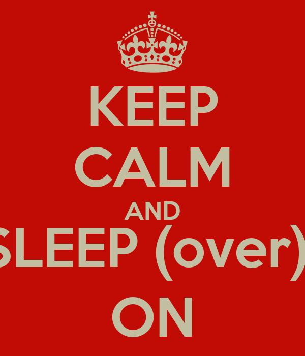 KEEP CALM AND SLEEP (over)  ON