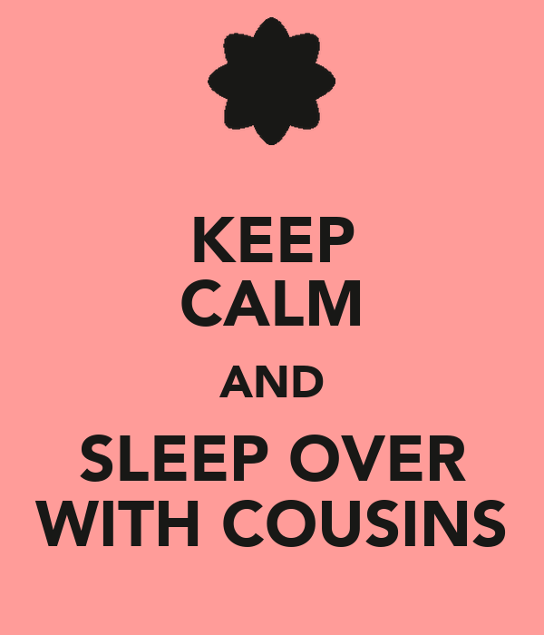 KEEP CALM AND SLEEP OVER WITH COUSINS