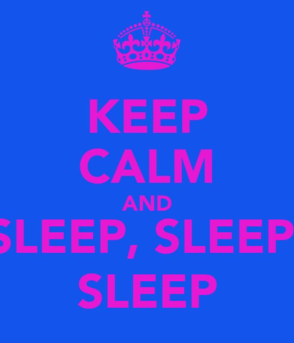 KEEP CALM AND SLEEP, SLEEP  SLEEP