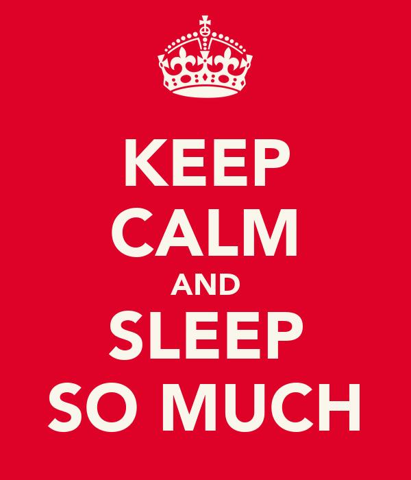 KEEP CALM AND SLEEP SO MUCH