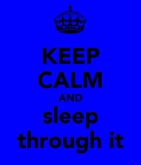 KEEP CALM AND sleep through it