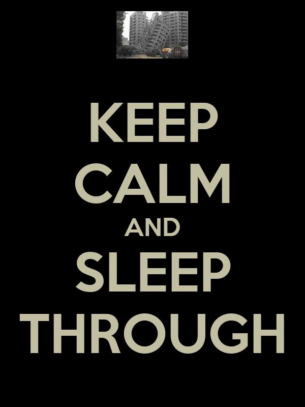 KEEP CALM AND SLEEP THROUGH