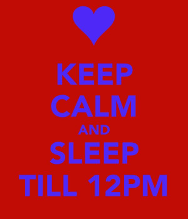 KEEP CALM AND SLEEP TILL 12PM