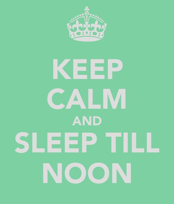 KEEP CALM AND SLEEP TILL NOON