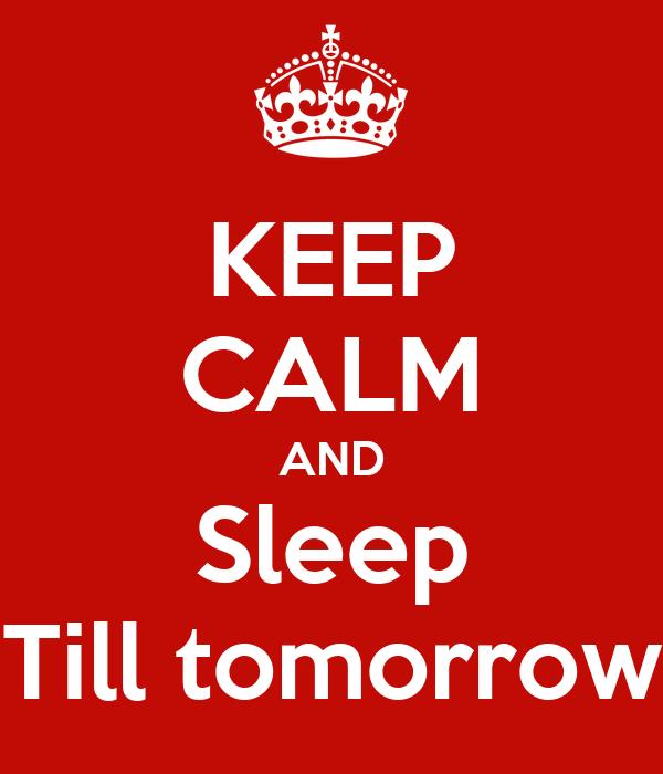 KEEP CALM AND Sleep Till tomorrow