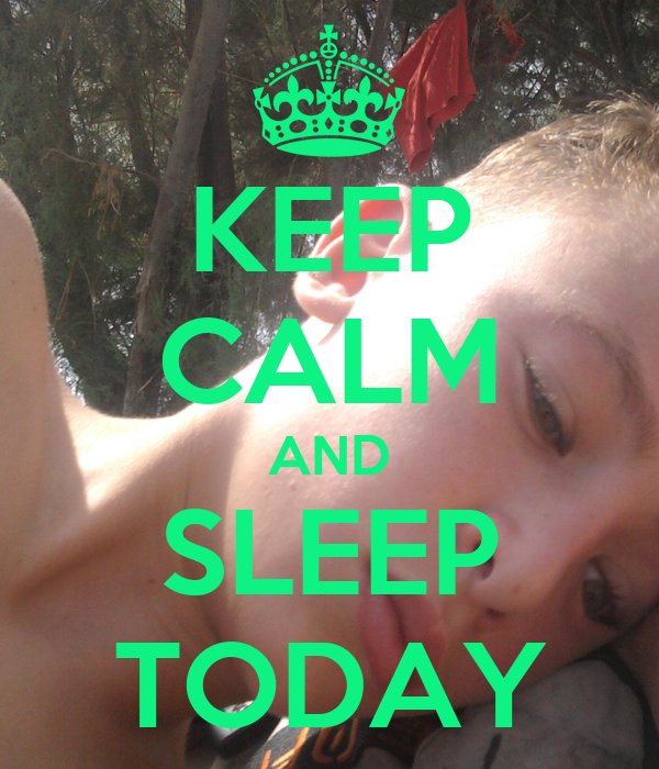 KEEP CALM AND SLEEP TODAY