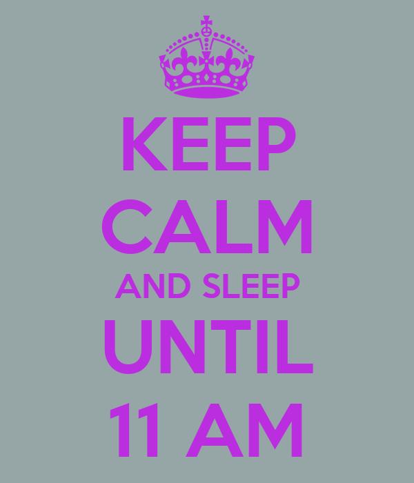KEEP CALM AND SLEEP UNTIL 11 AM