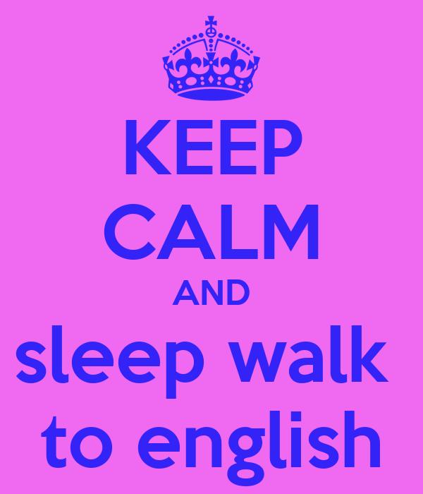 KEEP CALM AND sleep walk  to english