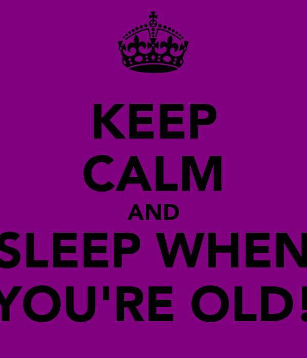 KEEP CALM AND SLEEP WHEN YOU'RE OLD!