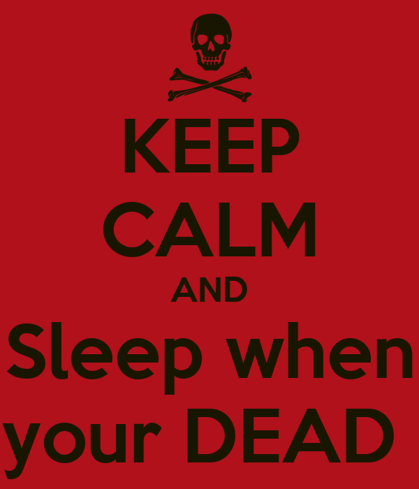 KEEP CALM AND Sleep when your DEAD