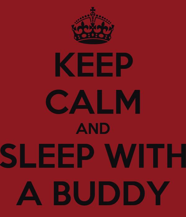 KEEP CALM AND SLEEP WITH A BUDDY