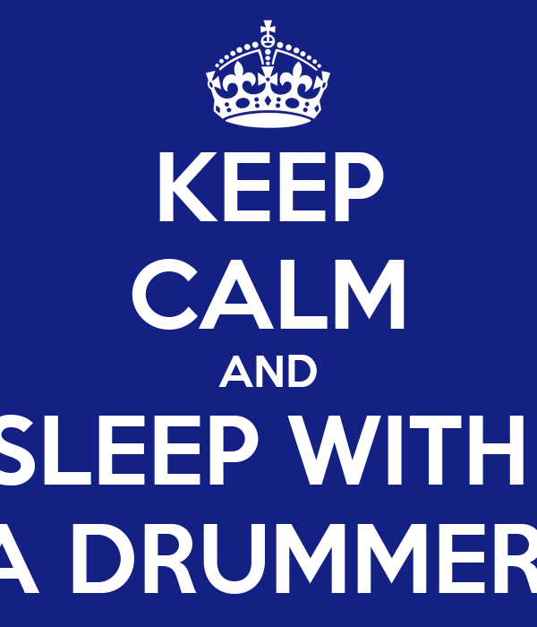 KEEP CALM AND SLEEP WITH  A DRUMMER