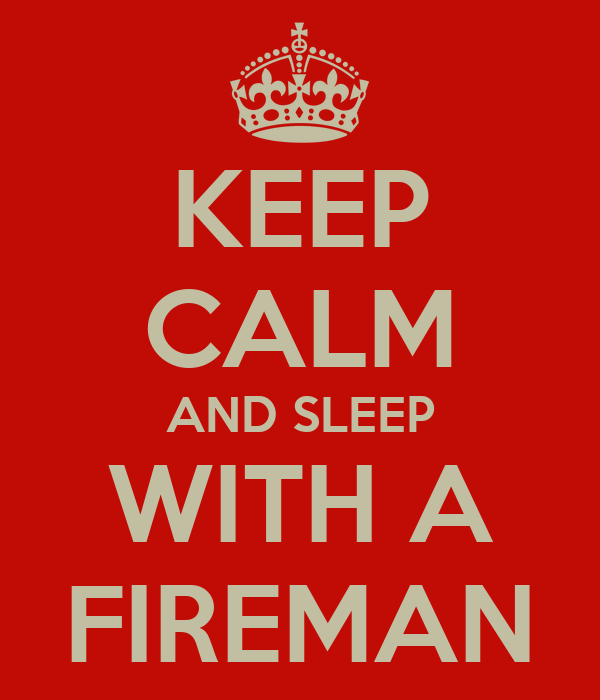 KEEP CALM AND SLEEP WITH A FIREMAN