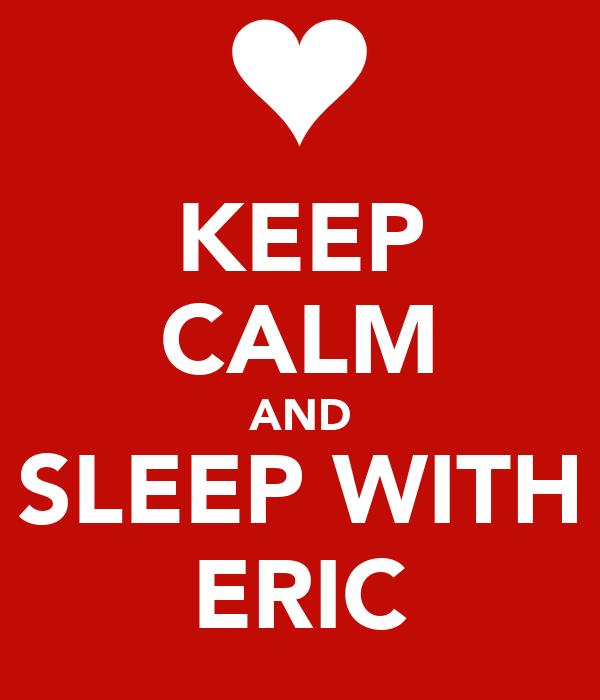 KEEP CALM AND SLEEP WITH ERIC